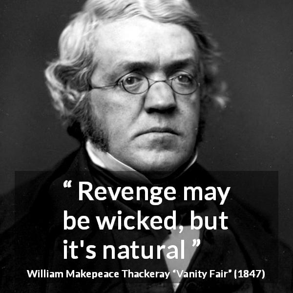 "William Makepeace Thackeray about revenge (""Vanity Fair"", 1847) - Revenge may be wicked, but it's natural"