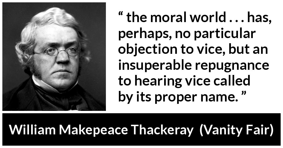 "William Makepeace Thackeray about vice (""Vanity Fair"", 1847) - the moral world . . . has, perhaps, no particular objection to vice, but an insuperable repugnance to hearing vice called by its proper name."