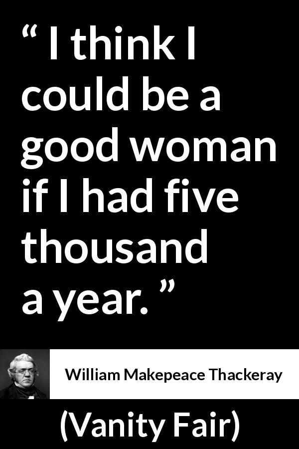 "William Makepeace Thackeray about women (""Vanity Fair"", 1847) - I think I could be a good woman if I had five thousand a year."