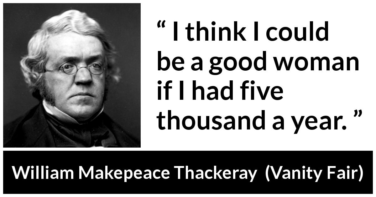 William Makepeace Thackeray - Vanity Fair - I think I could be a good woman if I had five thousand a year.