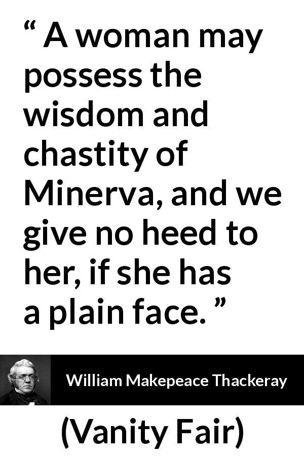"William Makepeace Thackeray about women (""Vanity Fair"", 1847) - A woman may possess the wisdom and chastity of Minerva, and we give no heed to her, if she has a plain face."