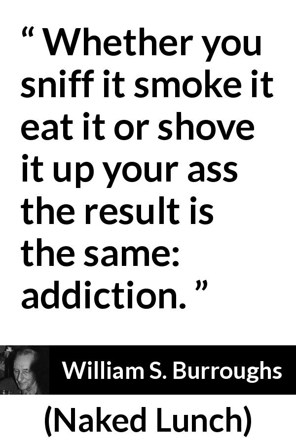 "William S. Burroughs about drugs (""Naked Lunch"", 1959) - Whether you sniff it smoke it eat it or shove it up your ass the result is the same: addiction."
