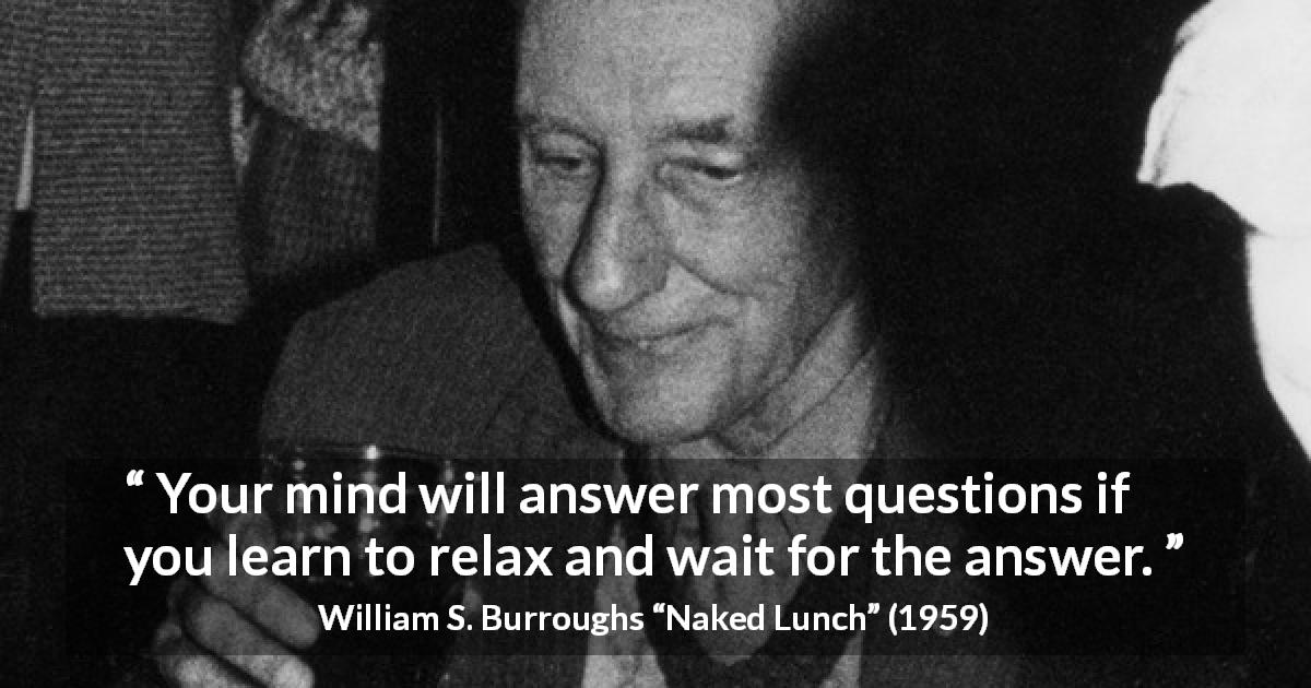 "William S. Burroughs about waiting (""Naked Lunch"", 1959) - Your mind will answer most questions if you learn to relax and wait for the answer."