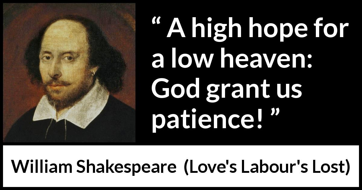 William Shakespeare quote about God from Love's Labour's Lost (1598) - A high hope for a low heaven: God grant us patience!