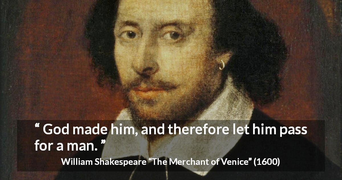 "William Shakespeare about God (""The Merchant of Venice"", 1600) - God made him, and therefore let him pass for a man."