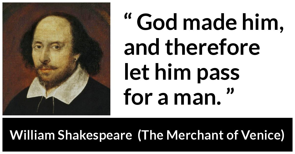 William Shakespeare quote about God from The Merchant of Venice (1600) - God made him, and therefore let him pass for a man.