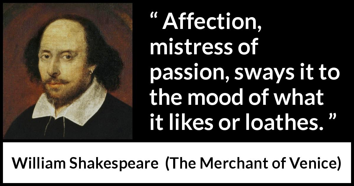 "William Shakespeare about affection (""The Merchant of Venice"", 1600) - Affection, mistress of passion, sways it to the mood of what it likes or loathes."