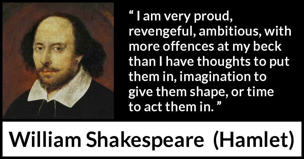 William Shakespeare quote about ambition from Hamlet - I am very proud, revengeful, ambitious, with more offences at my beck than I have thoughts to put them in, imagination to give them shape, or time to act them in.