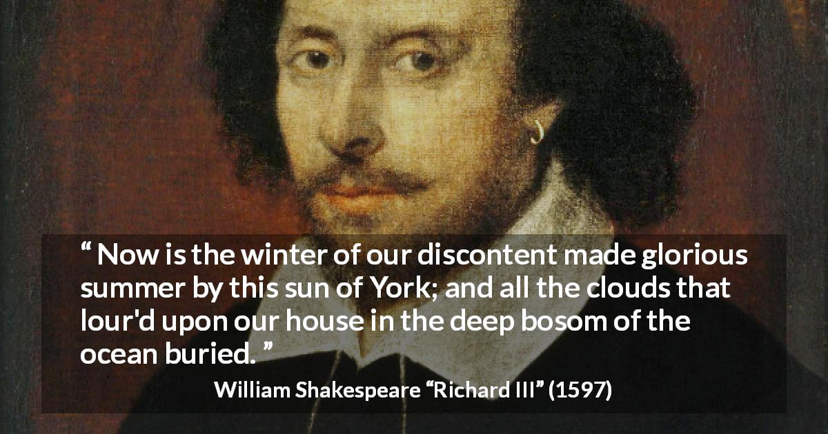 "William Shakespeare about ambition (""Richard III"", 1597) - Now is the winter of our discontent made glorious summer by this sun of York; and all the clouds that lour'd upon our house in the deep bosom of the ocean buried."