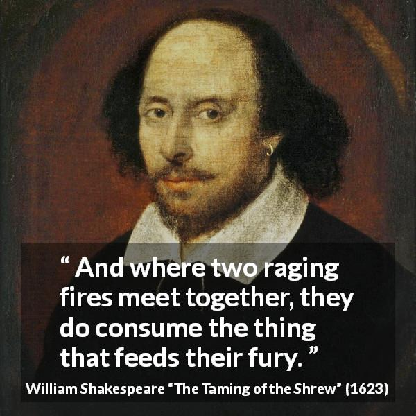 "William Shakespeare about anger (""The Taming of the Shrew"", 1623) - And where two raging fires meet together, they do consume the thing that feeds their fury."
