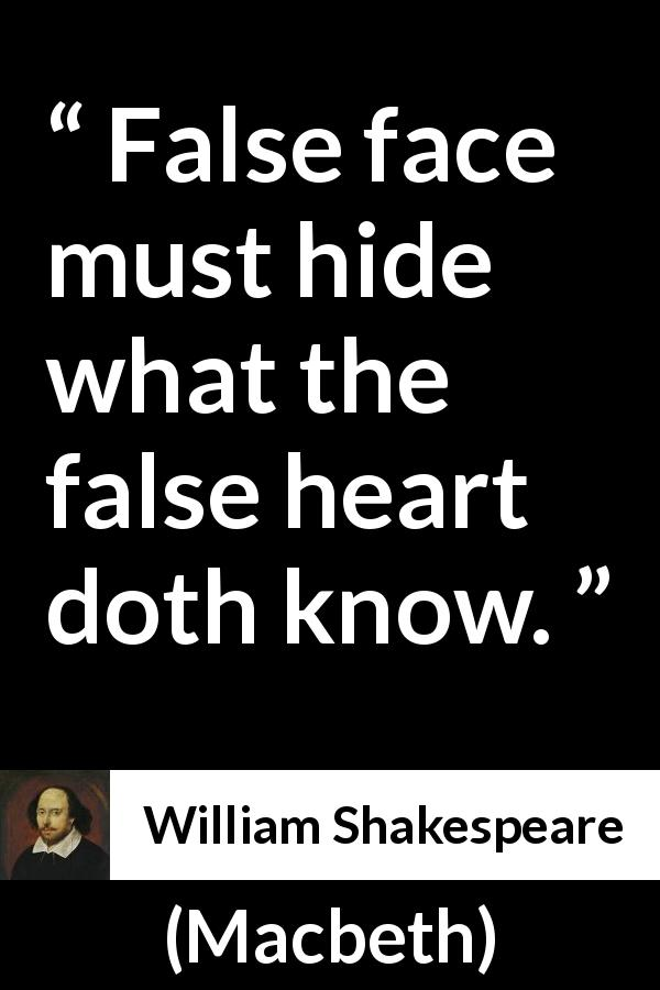 William Shakespeare - Macbeth - False face must hide what the false heart doth know.