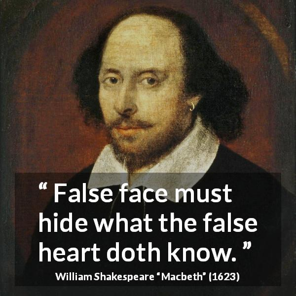 William Shakespeare quote about appearance from Macbeth (1623) - False face must hide what the false heart doth know.