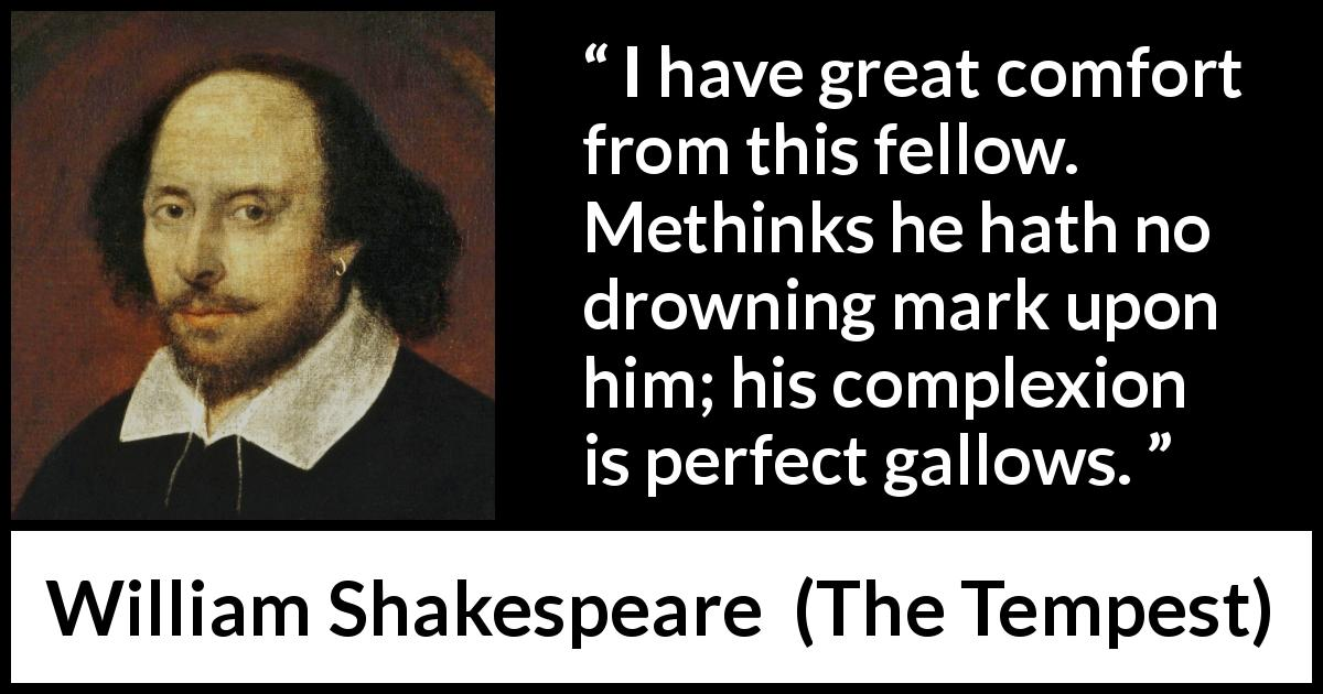 William Shakespeare - The Tempest - I have great comfort from this fellow. Methinks he hath no drowning mark upon him; his complexion is perfect gallows.