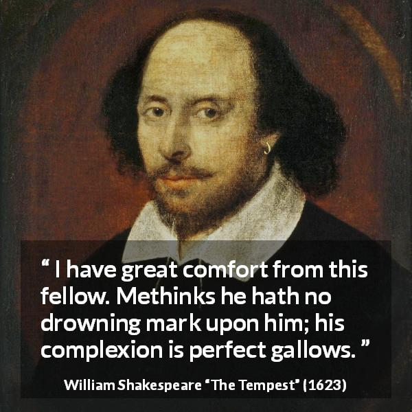 "William Shakespeare about appearance (""The Tempest"", 1623) - I have great comfort from this fellow. Methinks he hath no drowning mark upon him; his complexion is perfect gallows."