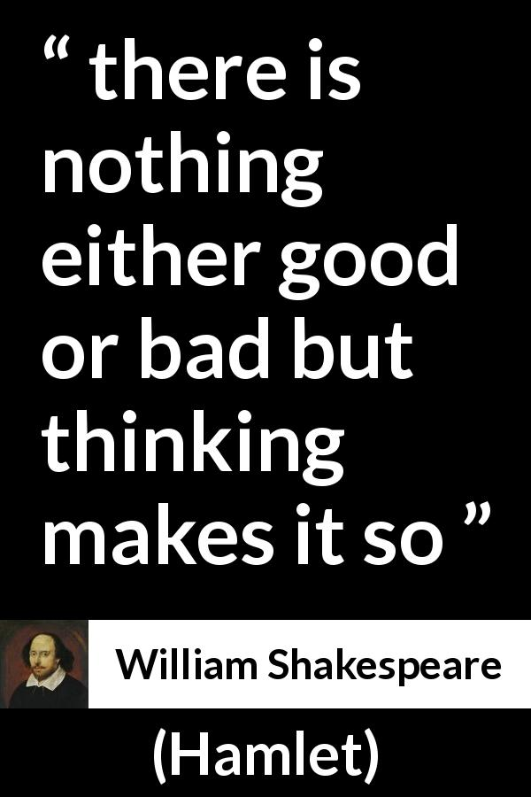 "William Shakespeare about bad (""Hamlet"", 1623) - there is nothing either good or bad but thinking makes it so"