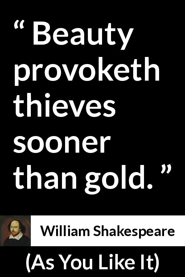 "William Shakespeare about beauty (""As You Like It"", 1623) - Beauty provoketh thieves sooner than gold."