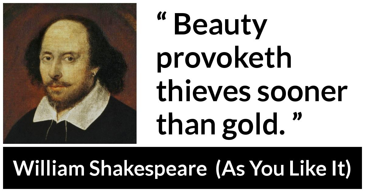 William Shakespeare quote about beauty from As You Like It (1623) - Beauty provoketh thieves sooner than gold.