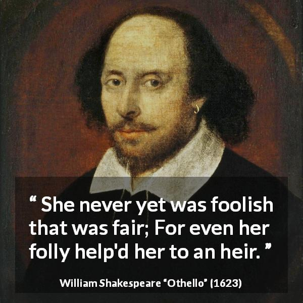 "William Shakespeare about beauty (""Othello"", 1623) - She never yet was foolish that was fair; For even her folly help'd her to an heir."