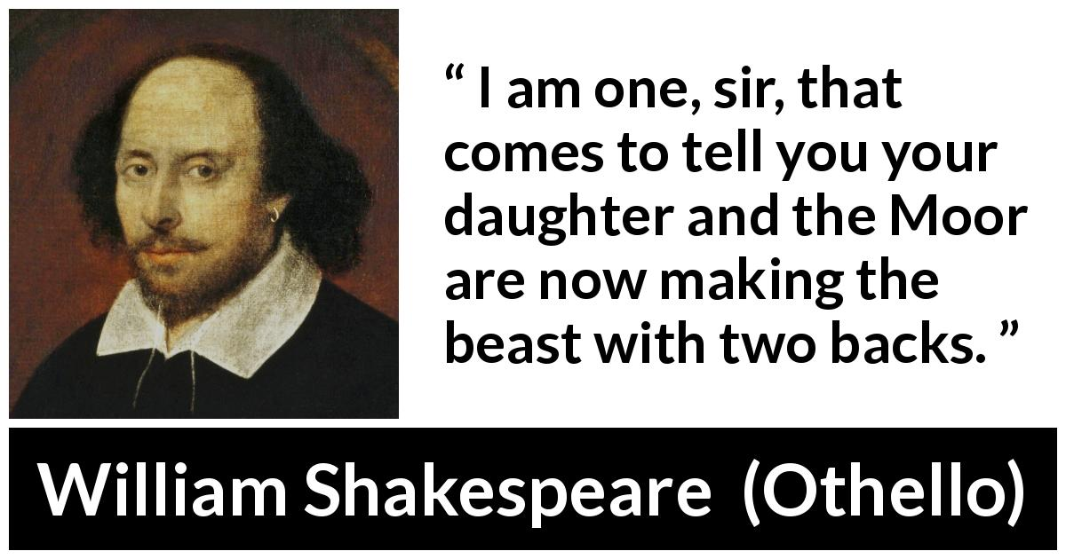 "William Shakespeare about bestiality (""Othello"", 1623) - I am one, sir, that comes to tell you your daughter and the Moor are now making the beast with two backs."