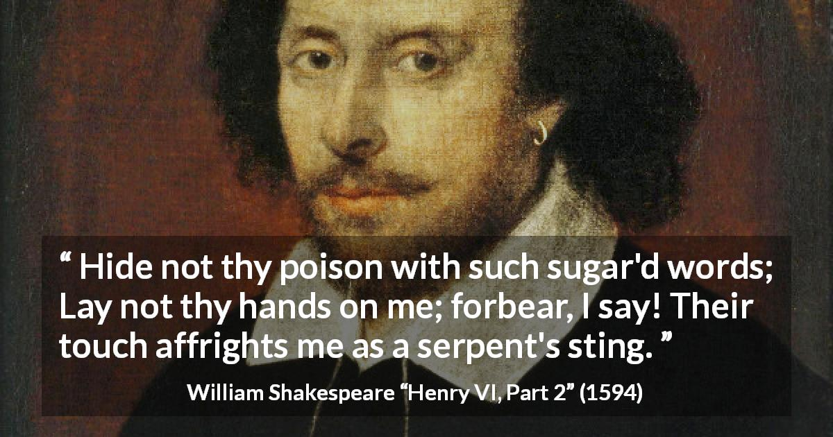"William Shakespeare about betrayal (""Henry VI, Part 2"", 1594) - Hide not thy poison with such sugar'd words; Lay not thy hands on me; forbear, I say! Their touch affrights me as a serpent's sting."