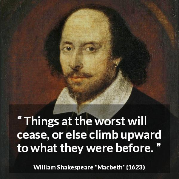 "William Shakespeare about blindness (""Macbeth"", 1623) - Things at the worst will cease, or else climb upward to what they were before."