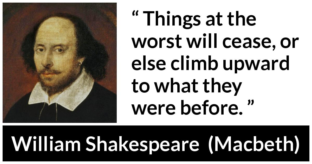 William Shakespeare - Macbeth - Things at the worst will cease, or else climb upward to what they were before.