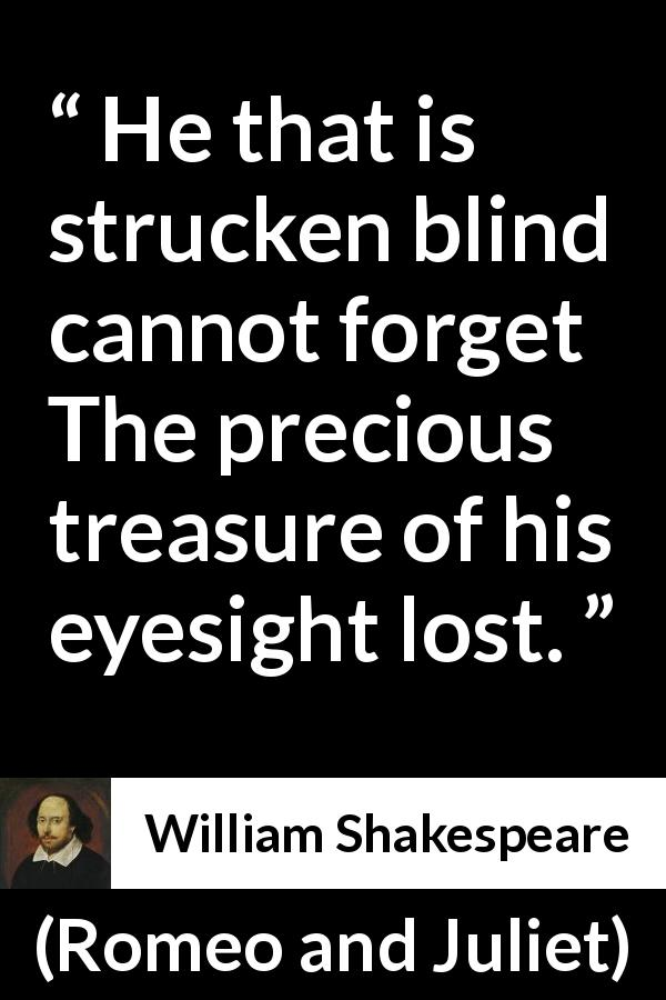 "William Shakespeare about blindness (""Romeo and Juliet"", 1597) - He that is strucken blind cannot forget