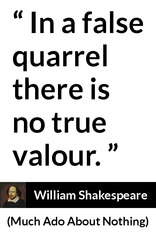 William Shakespeare - Much Ado About Nothing - In a false quarrel there is no true valour.