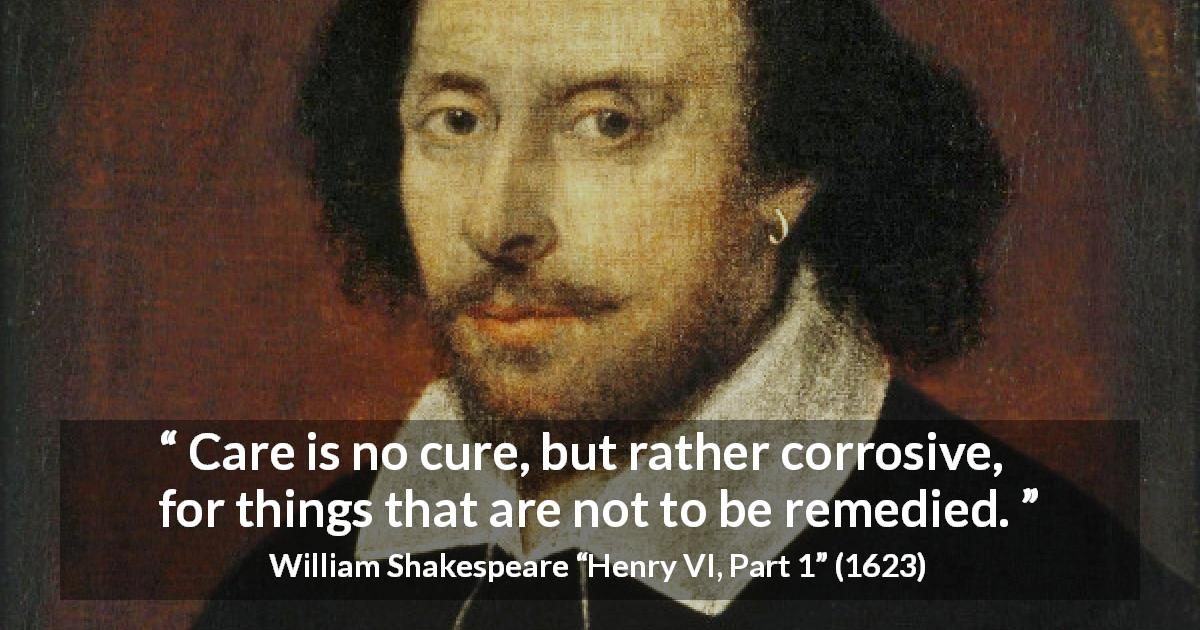 "William Shakespeare about care (""Henry VI, Part 1"", 1623) - Care is no cure, but rather corrosive, for things that are not to be remedied."