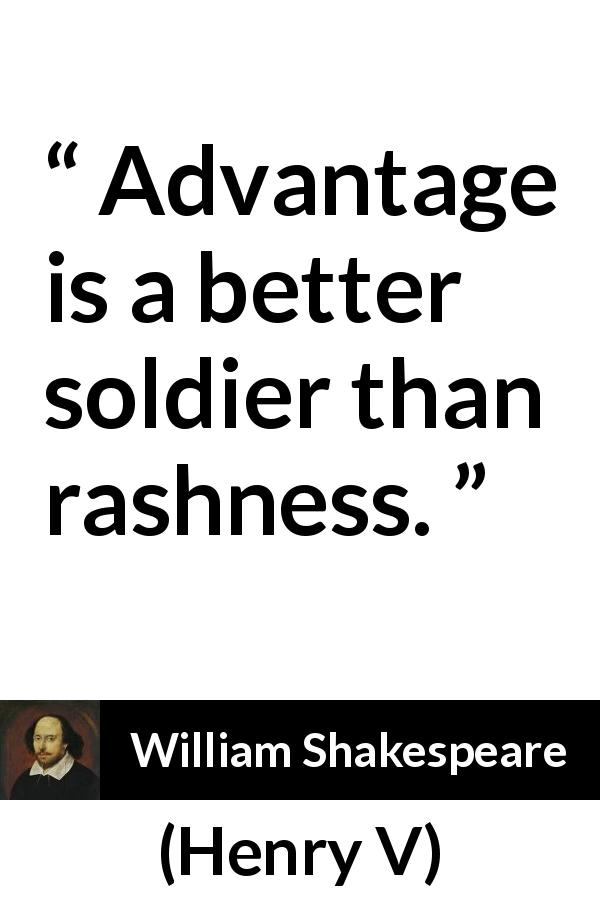 "William Shakespeare about caution (""Henry V"", 1600) - Advantage is a better soldier than rashness."