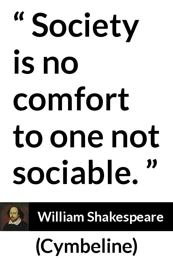 "William Shakespeare about comfort (""Cymbeline"", 1623) - Society is no comfort to one not sociable."