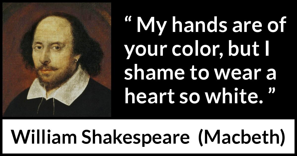 William Shakespeare quote about conscience from Macbeth (1623) - My hands are of your color, but I shame to wear a heart so white.