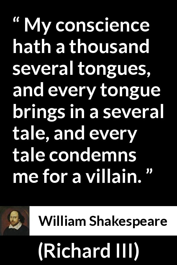 "William Shakespeare about conscience (""Richard III"", 1597) - My conscience hath a thousand several tongues, and every tongue brings in a several tale, and every tale condemns me for a villain."