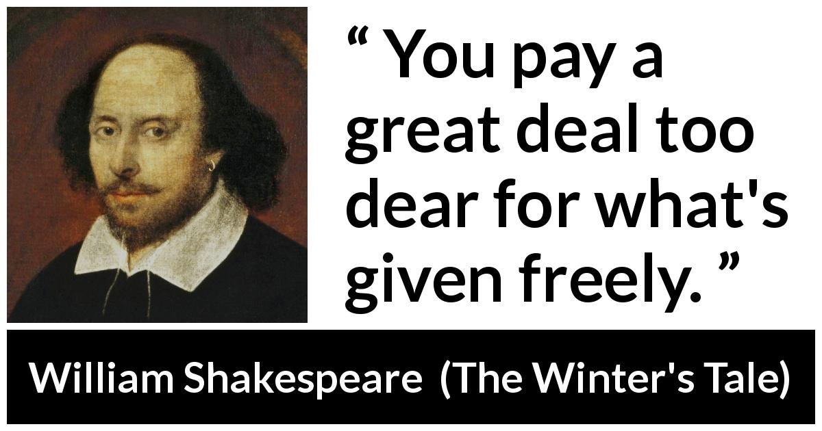William Shakespeare - The Winter's Tale - You pay a great deal too dear for what's given freely.