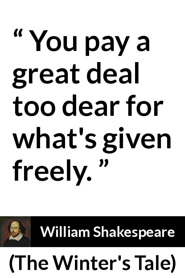William Shakespeare quote about cost from The Winter's Tale (1623) - You pay a great deal too dear for what's given freely.