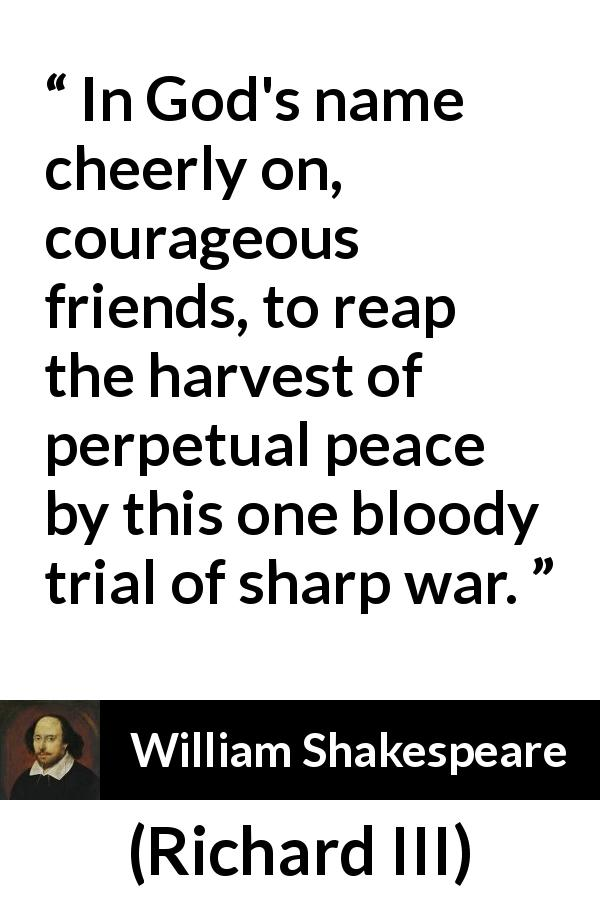 William Shakespeare - Richard III - In God's name cheerly on, courageous friends, to reap the harvest of perpetual peace by this one bloody trial of sharp war.