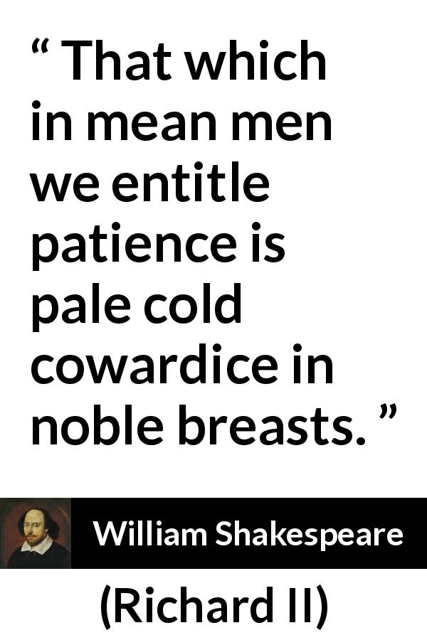 "William Shakespeare about cowardice (""Richard II"", 1595) - That which in mean men we entitle patience is pale cold cowardice in noble breasts."