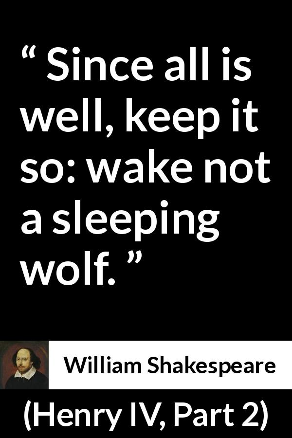 "William Shakespeare about danger (""Henry IV, Part 2"", 1600) - Since all is well, keep it so: wake not a sleeping wolf."