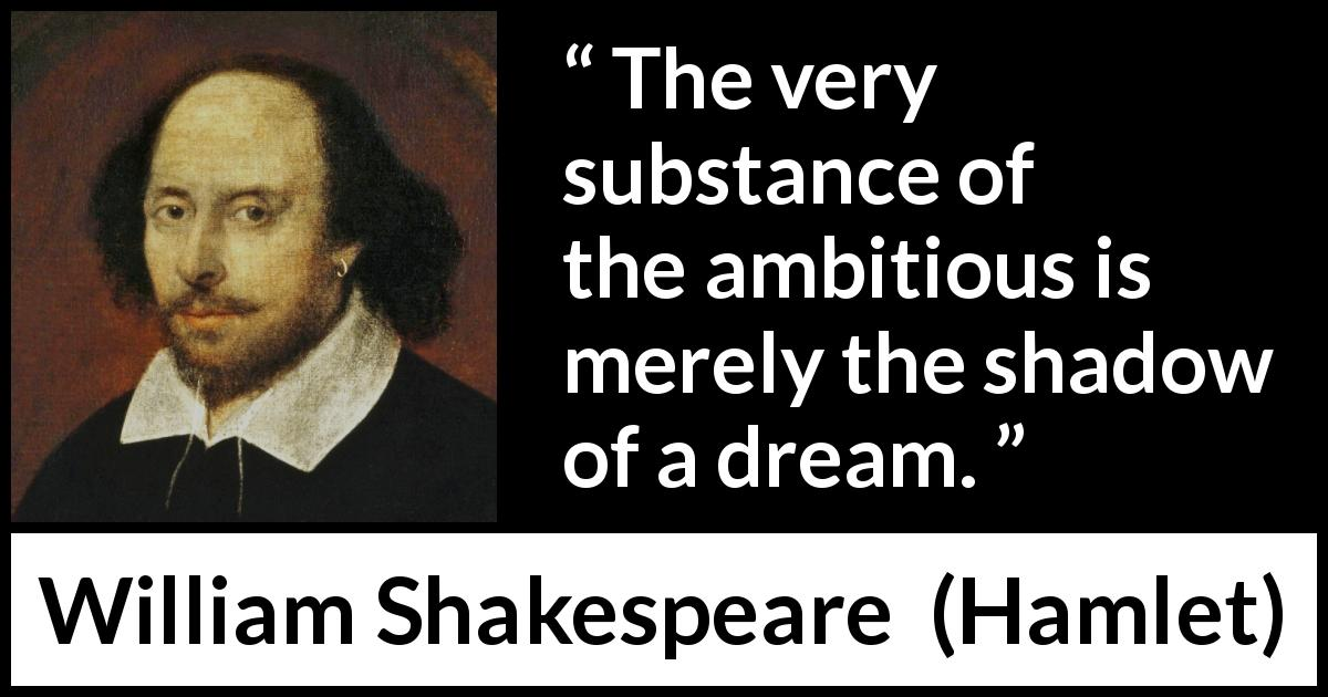 William Shakespeare quote about darkness from Hamlet (1623) - The very substance of the ambitious is merely the shadow of a dream.