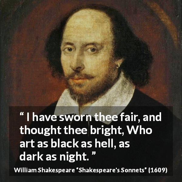 "William Shakespeare about darkness (""Shakespeare's Sonnets"", 1609) - I have sworn thee fair, and thought thee bright, Who art as black as hell, as dark as night."
