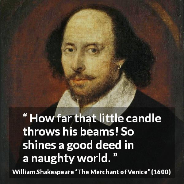 William Shakespeare quote about darkness from The Merchant of Venice (1600) - How far that little candle throws his beams! So shines a good deed in a naughty world.