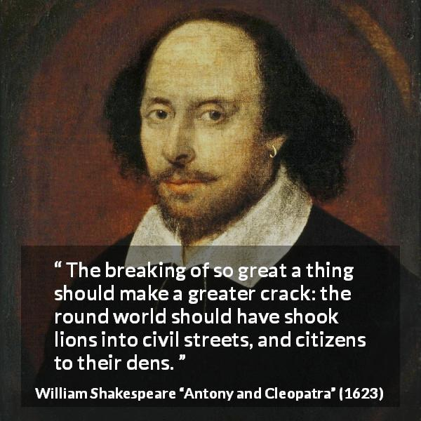 "William Shakespeare about death (""Antony and Cleopatra"", 1623) - The breaking of so great a thing should make a greater crack: the round world should have shook lions into civil streets, and citizens to their dens."