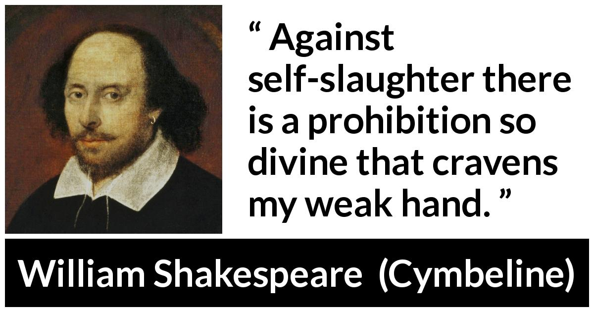 William Shakespeare - Cymbeline - Against self-slaughter there is a prohibition so divine that cravens my weak hand.