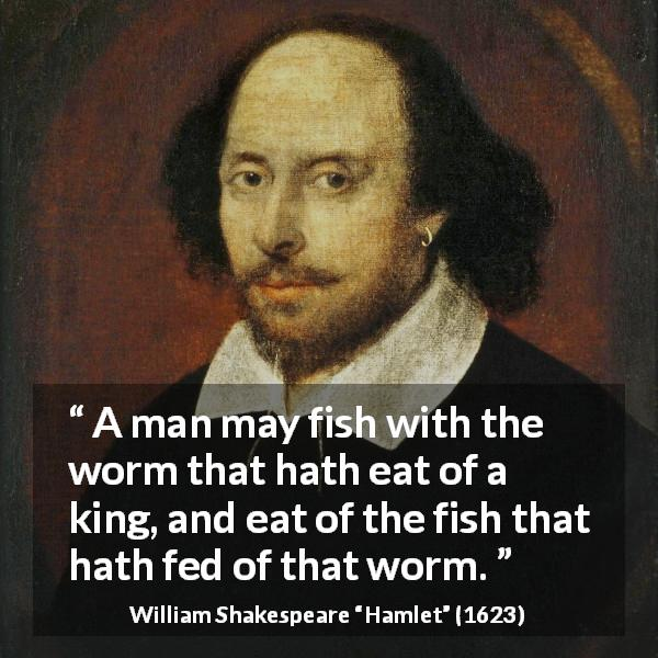 "William Shakespeare about death (""Hamlet"", 1623) - A man may fish with the worm that hath eat of a king, and eat of the fish that hath fed of that worm."