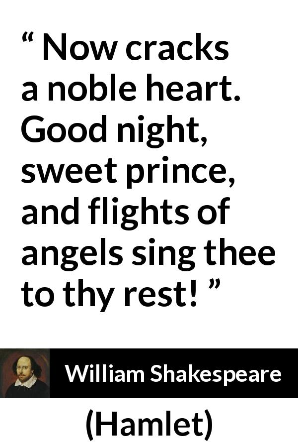 "William Shakespeare about death (""Hamlet"", 1623) - Now cracks a noble heart. Good night, sweet prince, and flights of angels sing thee to thy rest!"