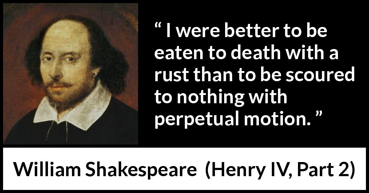 "William Shakespeare about death (""Henry IV, Part 2"", 1600) - I were better to be eaten to death with a rust than to be scoured to nothing with perpetual motion."