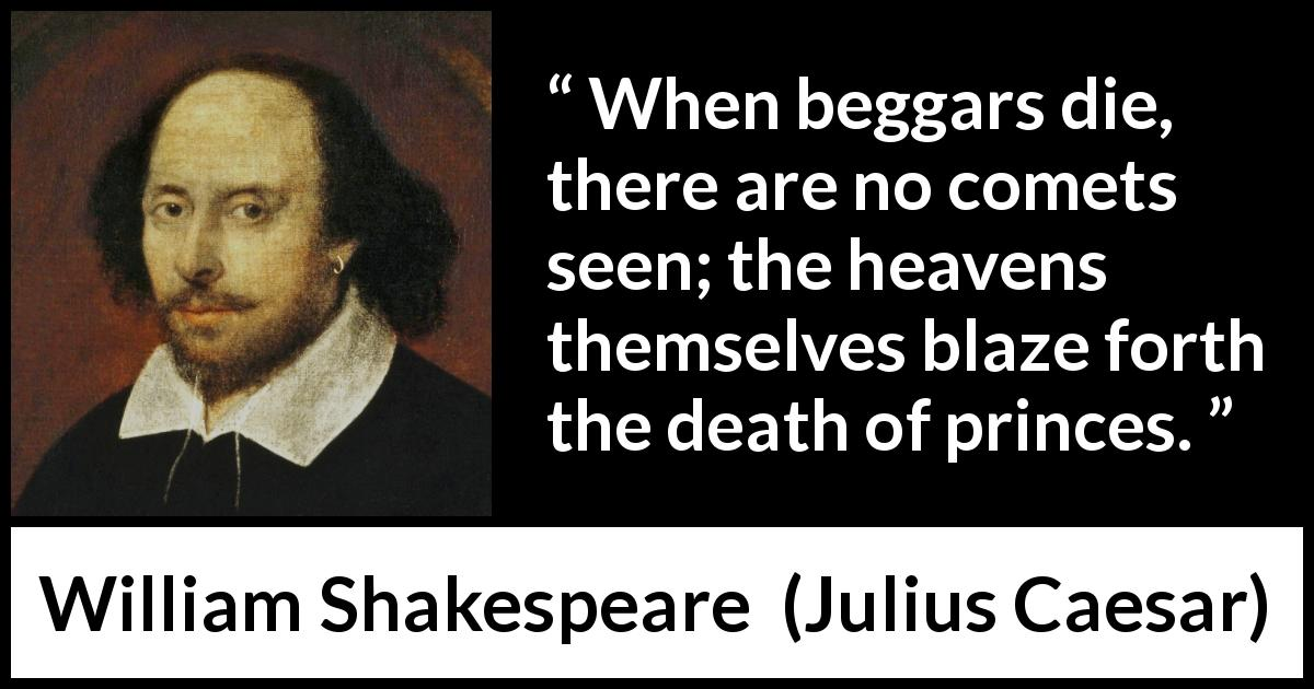 William Shakespeare - Julius Caesar - When beggars die, there are no comets seen; the heavens themselves blaze forth the death of princes.
