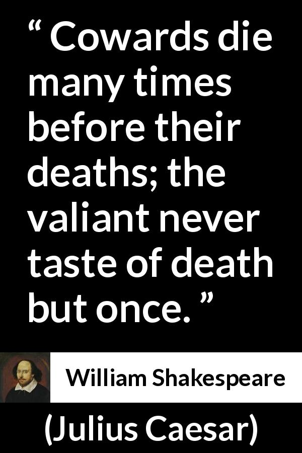"William Shakespeare about death (""Julius Caesar"", 1623) - Cowards die many times before their deaths; the valiant never taste of death but once."