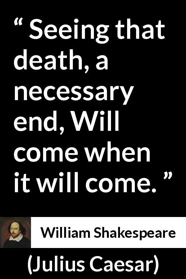 "William Shakespeare about death (""Julius Caesar"", 1623) - Seeing that death, a necessary end, Will come when it will come."