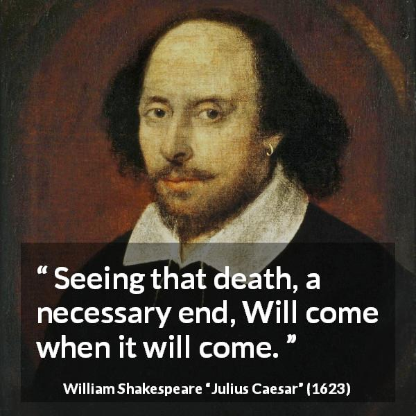 William Shakespeare quote about death from Julius Caesar (1623) - Seeing that death, a necessary end, Will come when it will come.